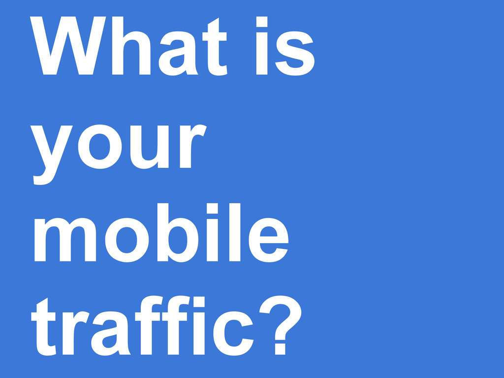 What is your mobile traffic?