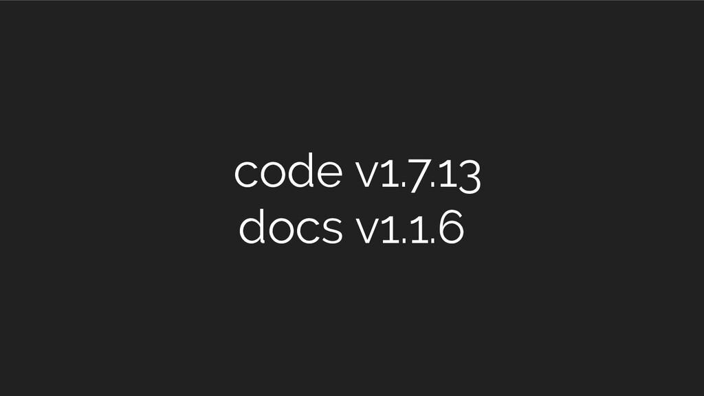 code v1.7.13 docs v1.1.6