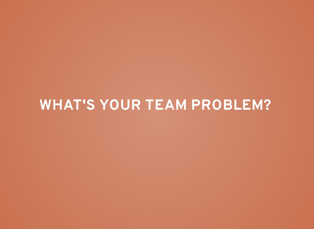WHAT'S YOUR TEAM PROBLEM? WHAT'S YOUR TEAM PROB...