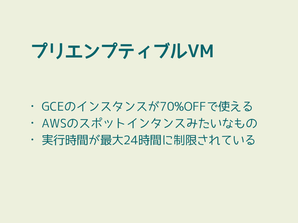 プリエンプティブルVM • GCEのインスタンスが70%OFFで使える • AWSのスポットイ...