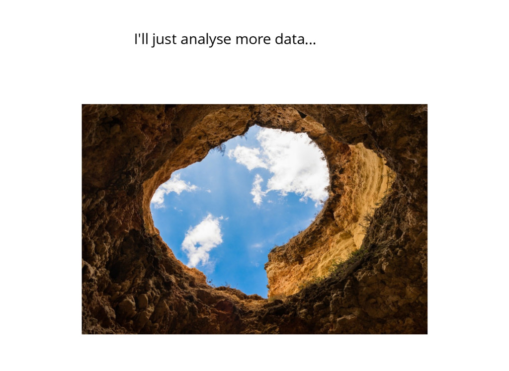 I'll just analyse more data...