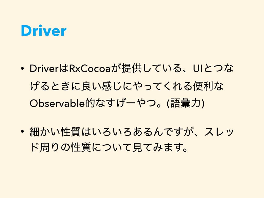 Driver • DriverRxCocoa͕ఏڙ͍ͯ͠ΔɺUIͱͭͳ ͛Δͱ͖ʹྑ͍ײ͡ʹ...