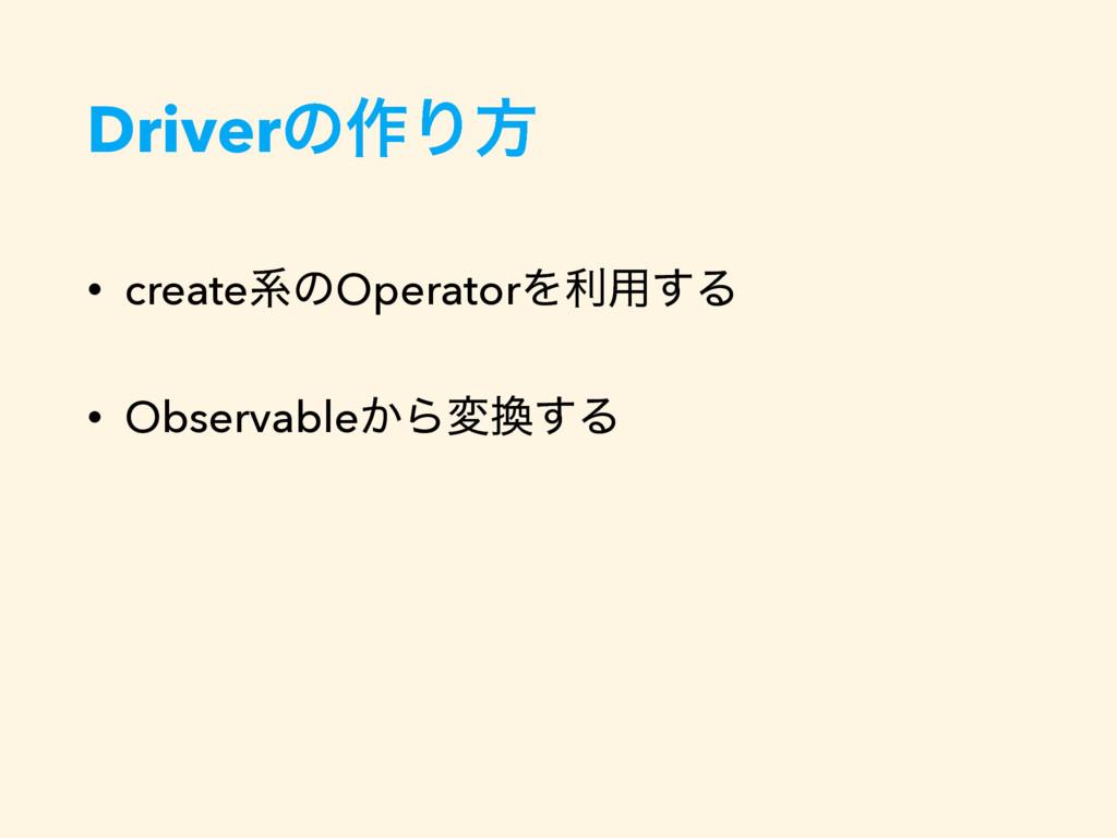 Driverͷ࡞Γํ • createܥͷOperatorΛར༻͢Δ • Observable...