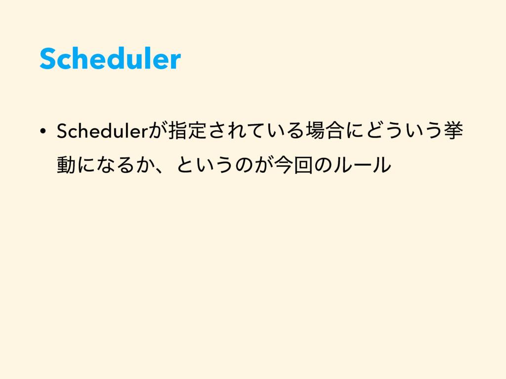 Scheduler • Scheduler͕ࢦఆ͞Ε͍ͯΔ߹ʹͲ͏͍͏ڍ ಈʹͳΔ͔ɺͱ͍͏...