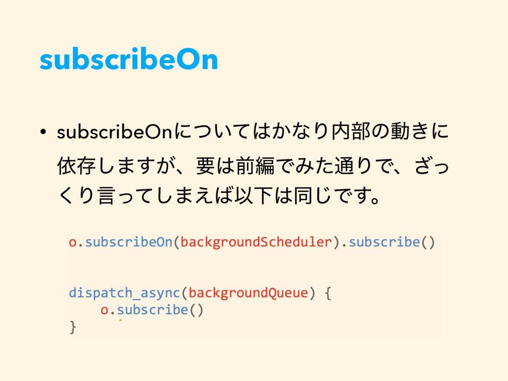 subscribeOn • subscribeOnʹ͍͔ͭͯͳΓ෦ͷಈ͖ʹ ґଘ͠·͕͢ɺ...