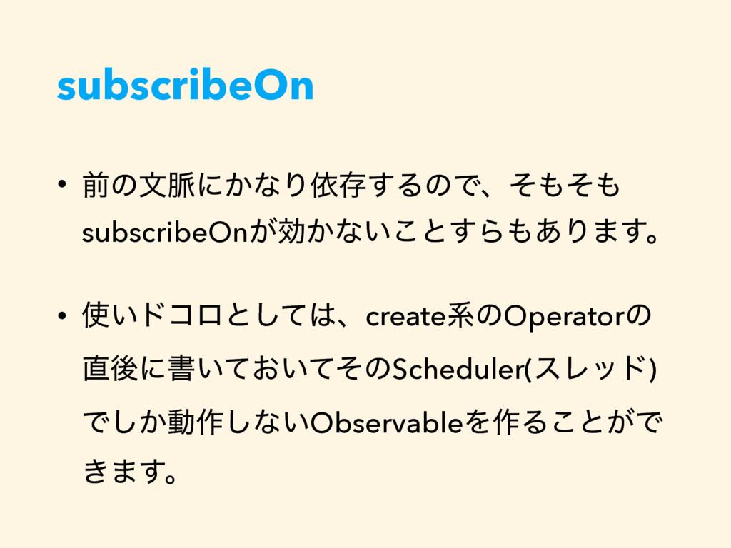 subscribeOn • લͷจ຺ʹ͔ͳΓґଘ͢ΔͷͰɺͦͦ subscribeOn͕ޮ...
