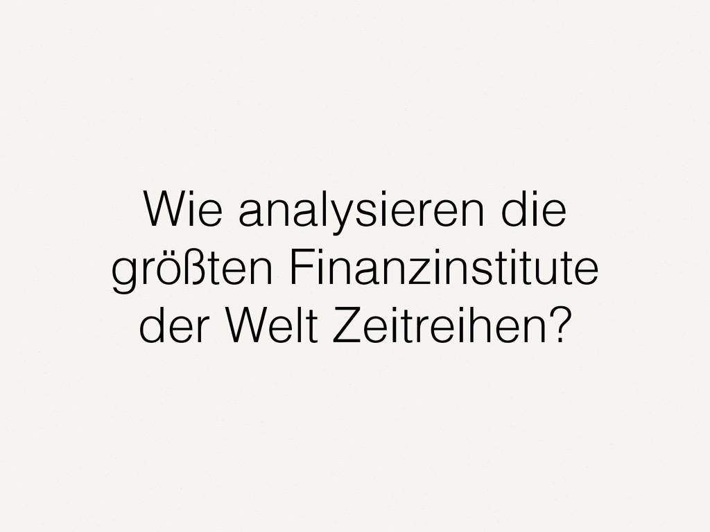 Wie analysieren die größten Finanzinstitute der...