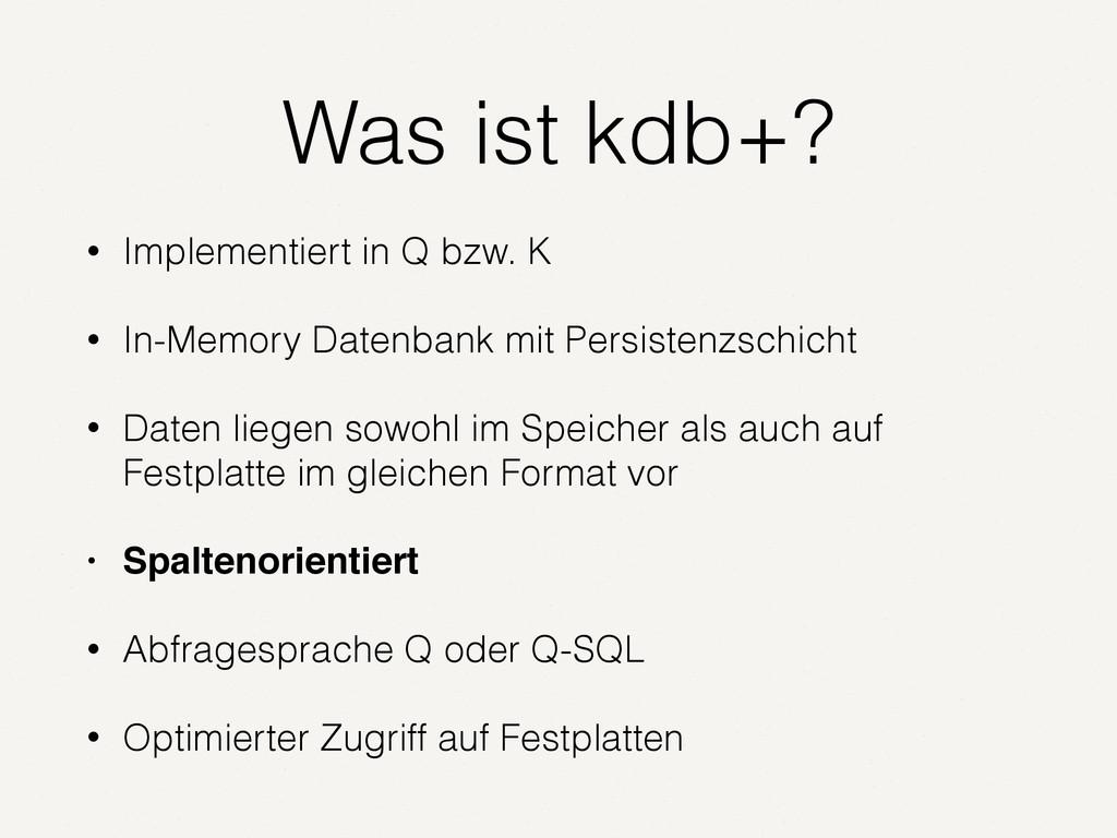 Was ist kdb+? • Implementiert in Q bzw. K • In-...