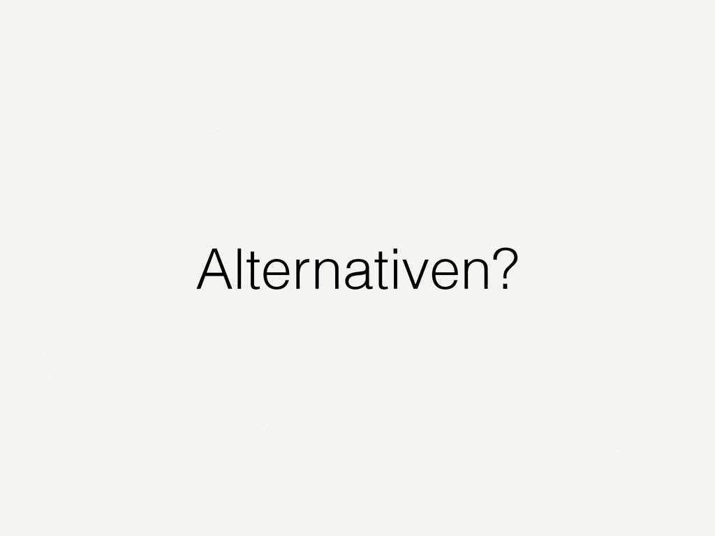 Alternativen?