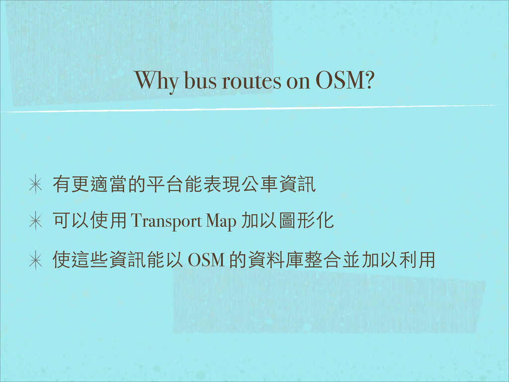 Why bus routes on OSM? 有更適當的平台能表現公⾞車資訊 可以使⽤用 Tr...