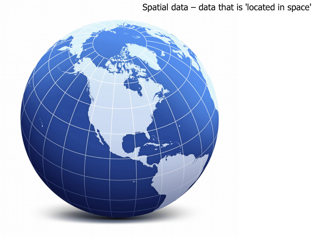Spatial data – data that is 'located in space'
