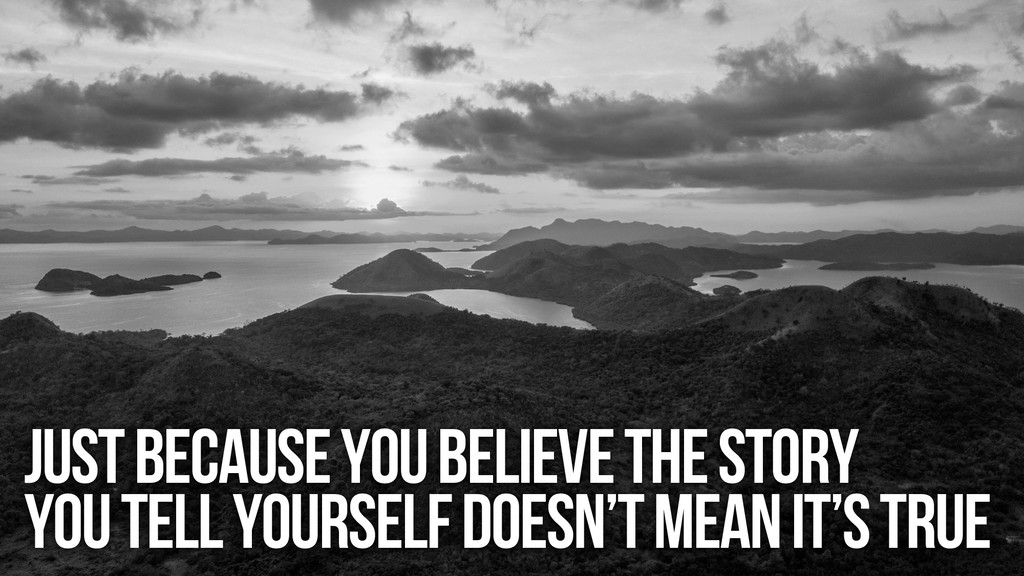 Just because you believe the story You tell you...