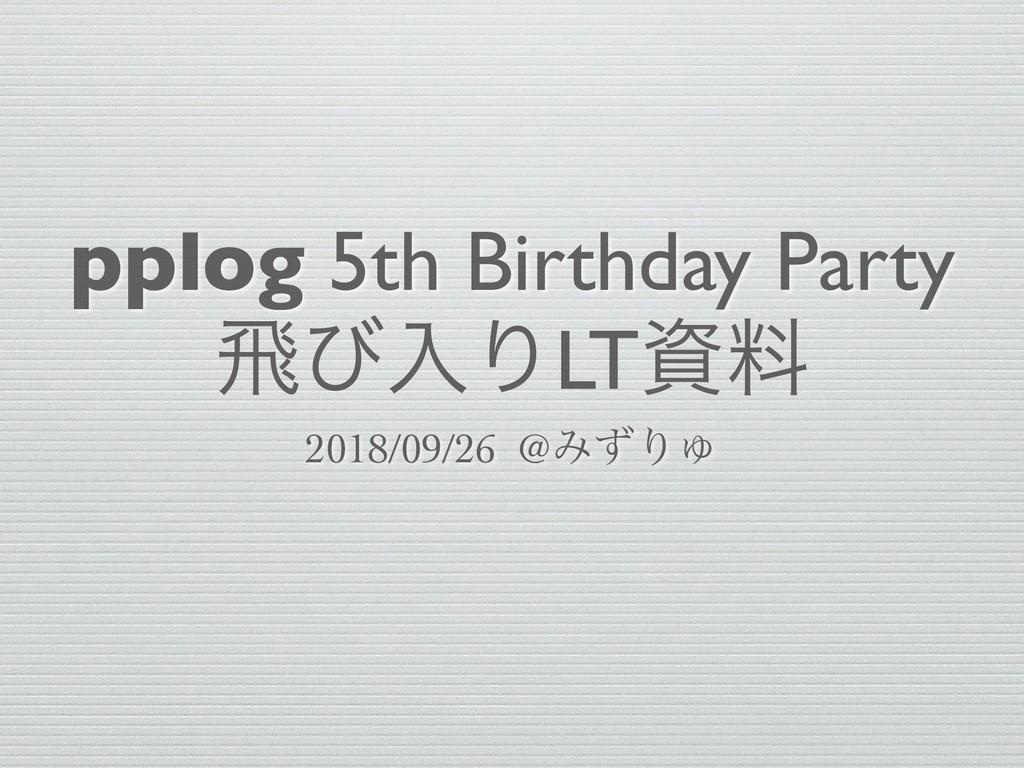 pplog 5th Birthday Party ඈͼೖΓLTྉ 2018/09/26 @Έ...