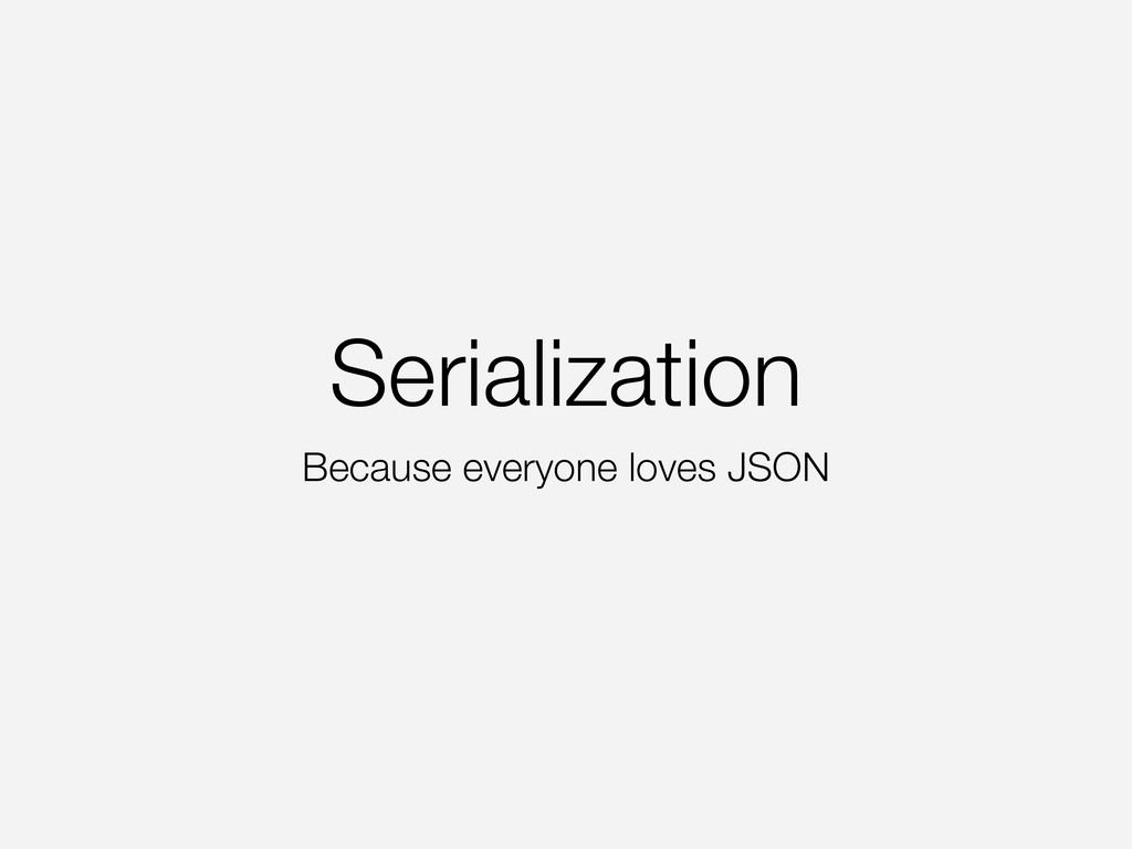 Serialization Because everyone loves JSON