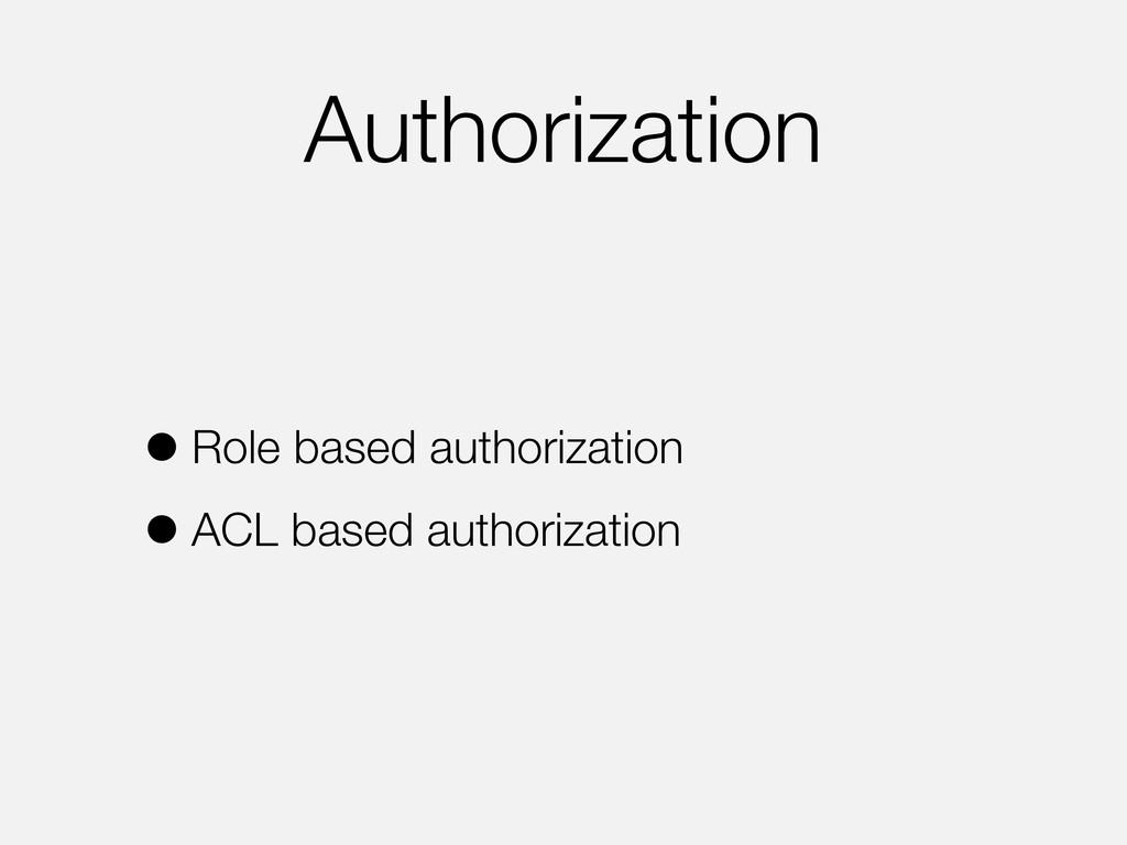 Authorization •Role based authorization •ACL ba...