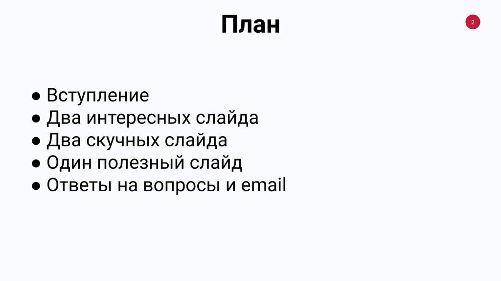 2 План ● Вступление ● Два интересных слайда ● Д...