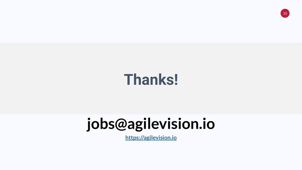 10 Thanks! jobs@agilevision.io https://agilevis...