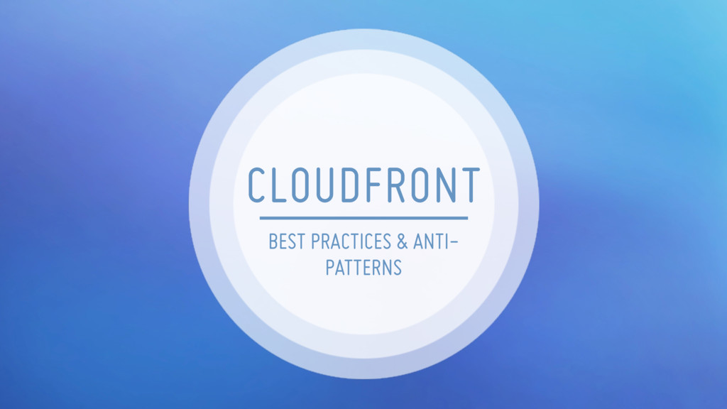BEST PRACTICES & ANTI- PATTERNS CLOUDFRONT