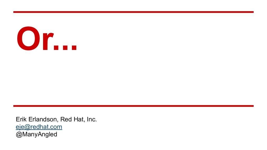 Or... Erik Erlandson, Red Hat, Inc. eje@redhat....