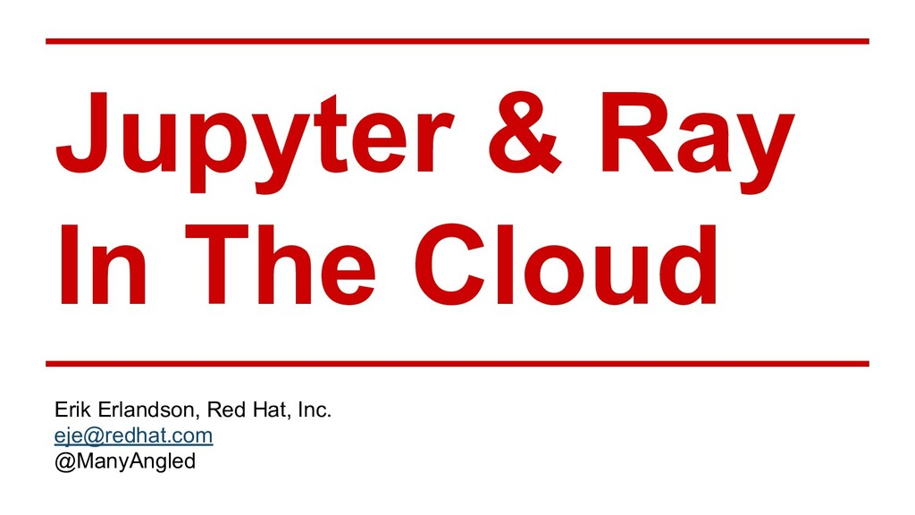Jupyter & Ray In The Cloud Erik Erlandson, Red ...