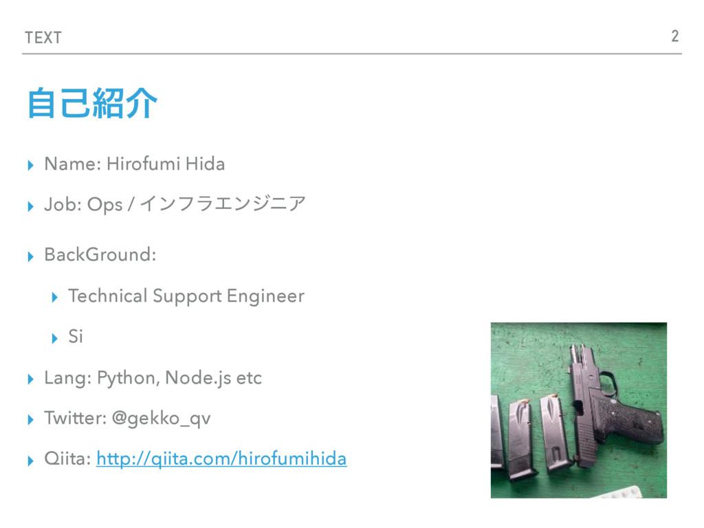 TEXT ࣗݾհ ▸ Name: Hirofumi Hida ▸ Job: Ops / Πϯ...