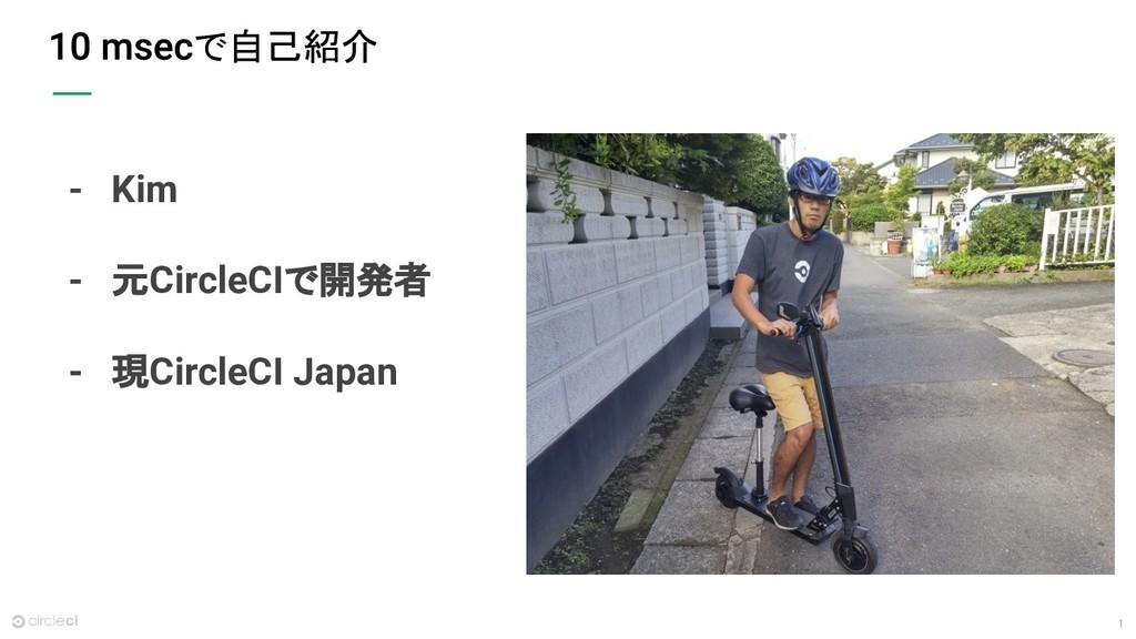 1 で自己紹介 - Kim - 元CircleCIで開発者 - 現CircleCI Japan