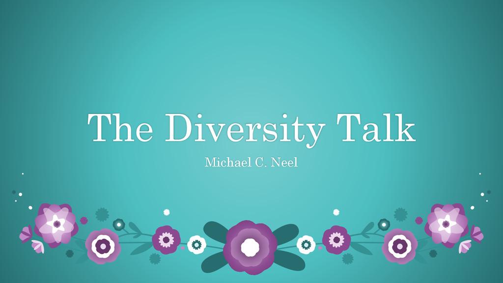 The Diversity Talk Michael C. Neel
