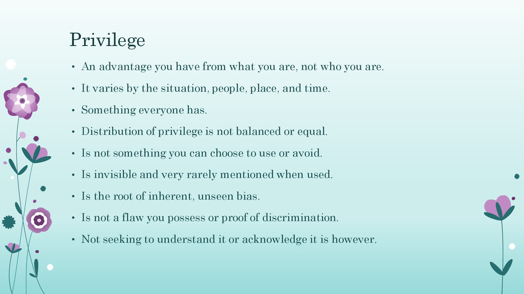 Privilege • An advantage you have from what you...