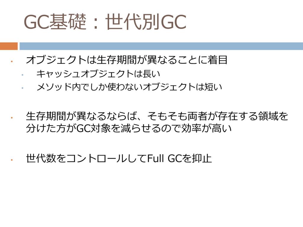 GC基礎:世代別GC • オブジェクトは生存期間が異なることに着目 • キャッシュオブジェクト...