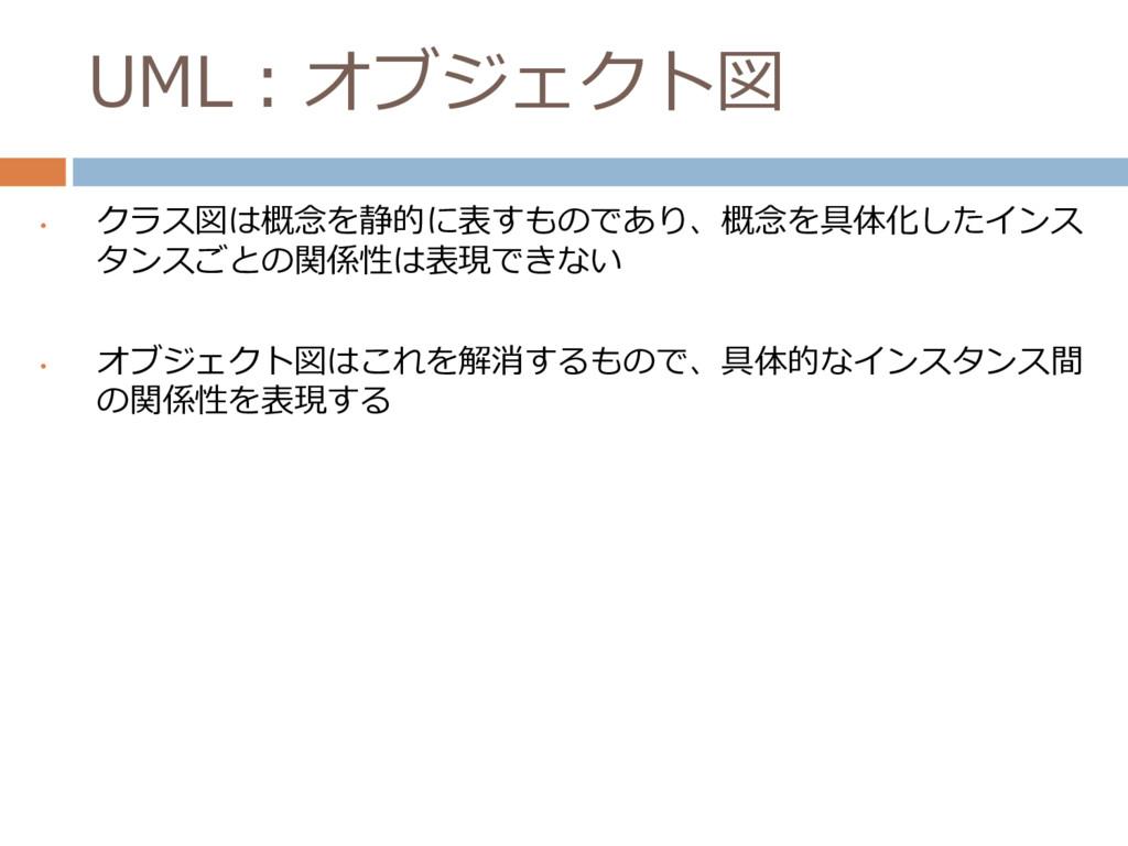 UML:オブジェクト図 • クラス図は概念を静的に表すものであり、概念を具体化したインス タン...