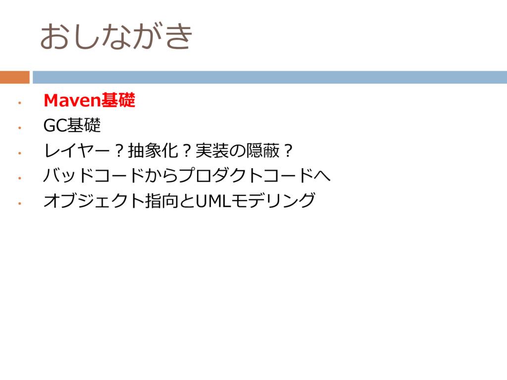 おしながき • Maven基礎 • GC基礎 • レイヤー?抽象化?実装の隠蔽? • バッドコ...