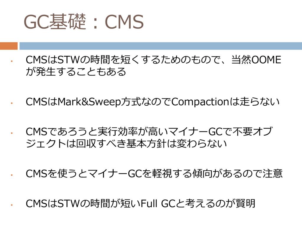 GC基礎:CMS • CMSはSTWの時間を短くするためのもので、当然OOME が発生すること...