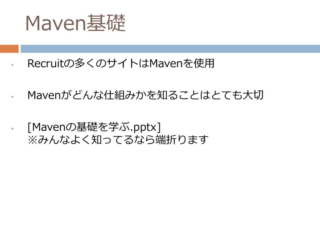 Maven基礎 • Recruitの多くのサイトはMavenを使用 • Mavenがどんな仕組...