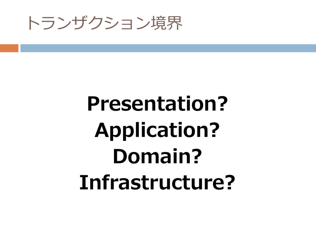 トランザクション境界 Presentation? Application? Domain? I...