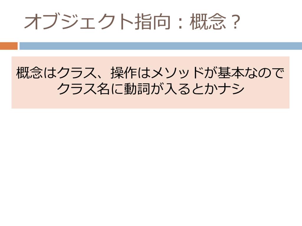 オブジェクト指向:概念? 概念はクラス、操作はメソッドが基本なので クラス名に動詞が入るとかナシ
