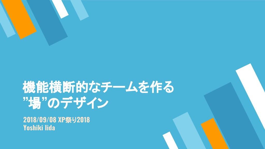 """機能横断的なチームを作る """"場""""のデザイン 2018/09/08 XP祭り2018 Yoshi..."""