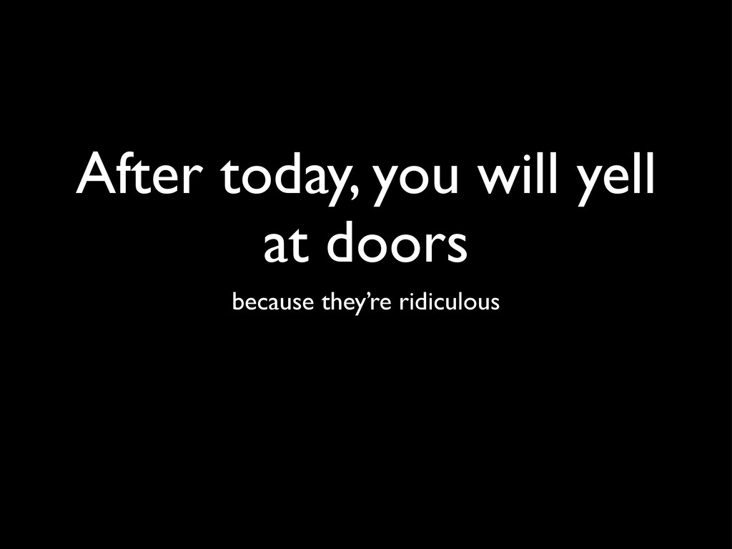 After today, you will yell at doors because the...