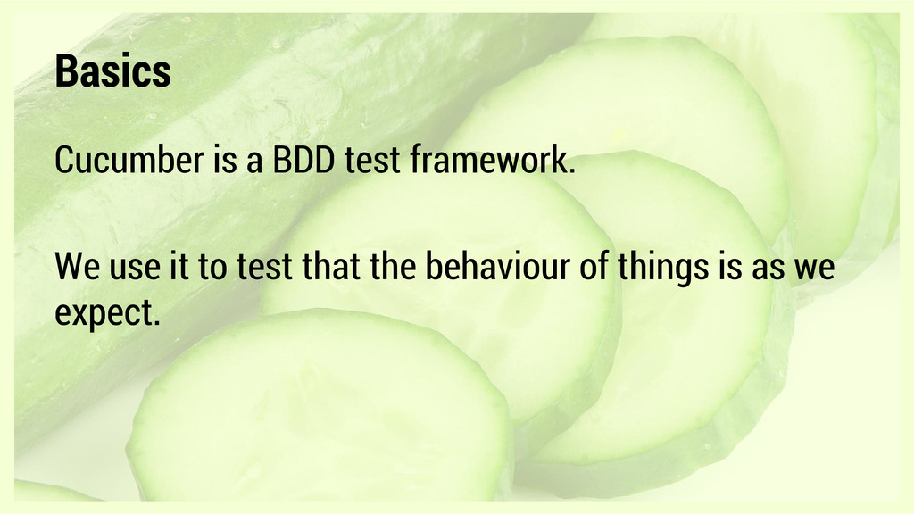 Basics Cucumber is a BDD test framework. We use...