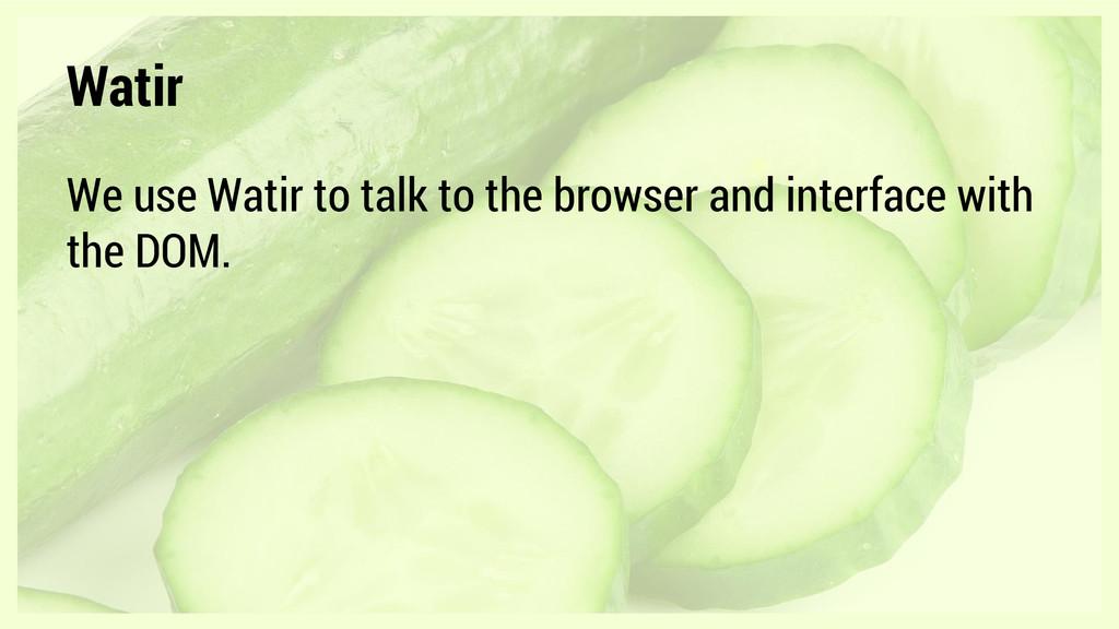 Watir We use Watir to talk to the browser and i...