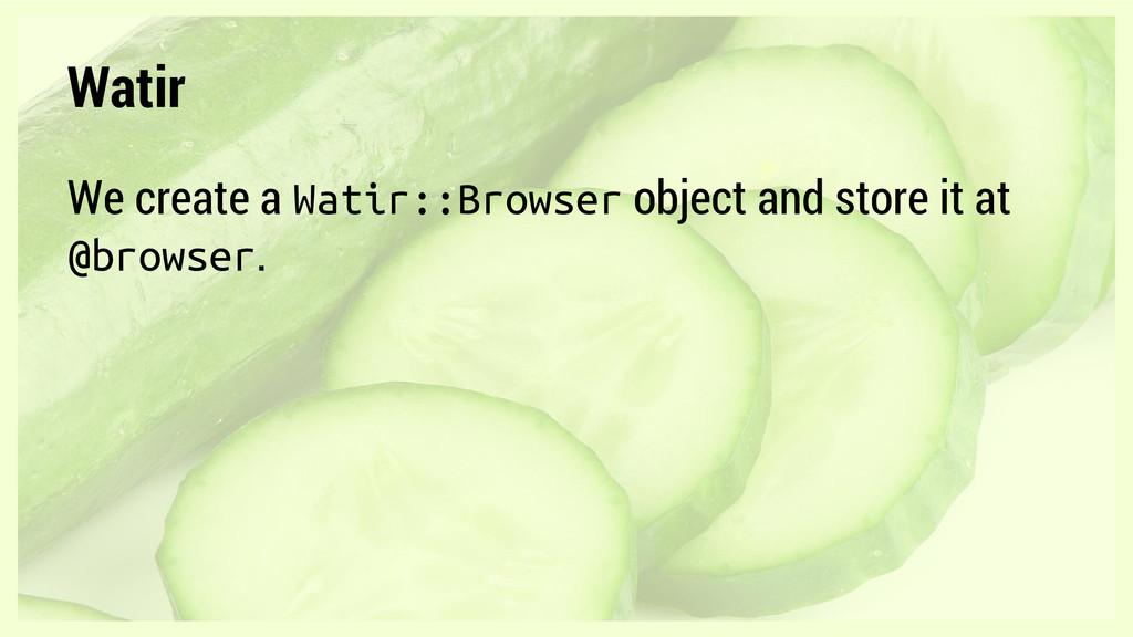 Watir We create a Watir::Browser object and sto...