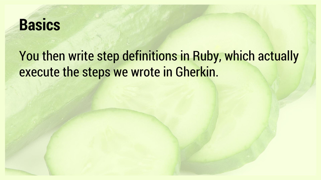 Basics You then write step definitions in Ruby,...