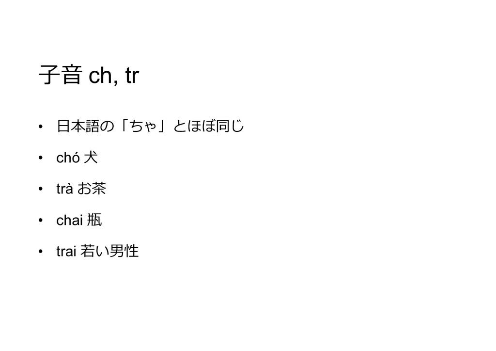 子音 ch, tr • 日本語の「ちゃ」とほぼ同じ • chó 犬 • trà お茶 • ch...