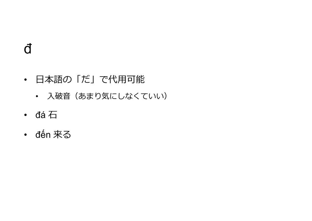 đ • 日本語の「だ」で代用可能 • 入破音(あまり気にしなくていい) • đá 石 • đế...