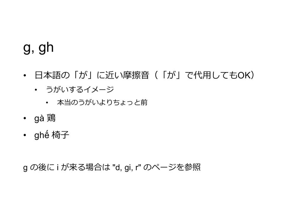 g, gh • 日本語の「が」に近い摩擦音(「が」で代用してもOK) • うがいするイメージ ...