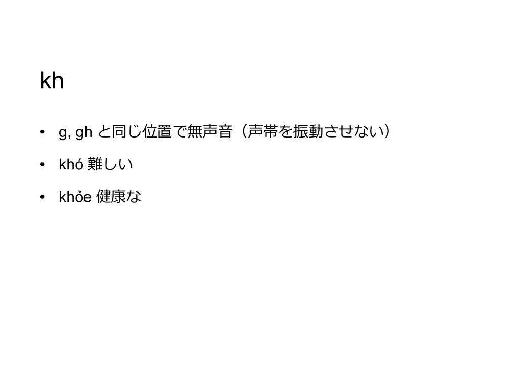 kh • g, gh と同じ位置で無声音(声帯を振動させない) • khó 難しい • khỏ...