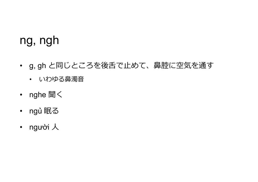 ng, ngh • g, gh と同じところを後舌で止めて、鼻腔に空気を通す • いわゆる鼻濁...