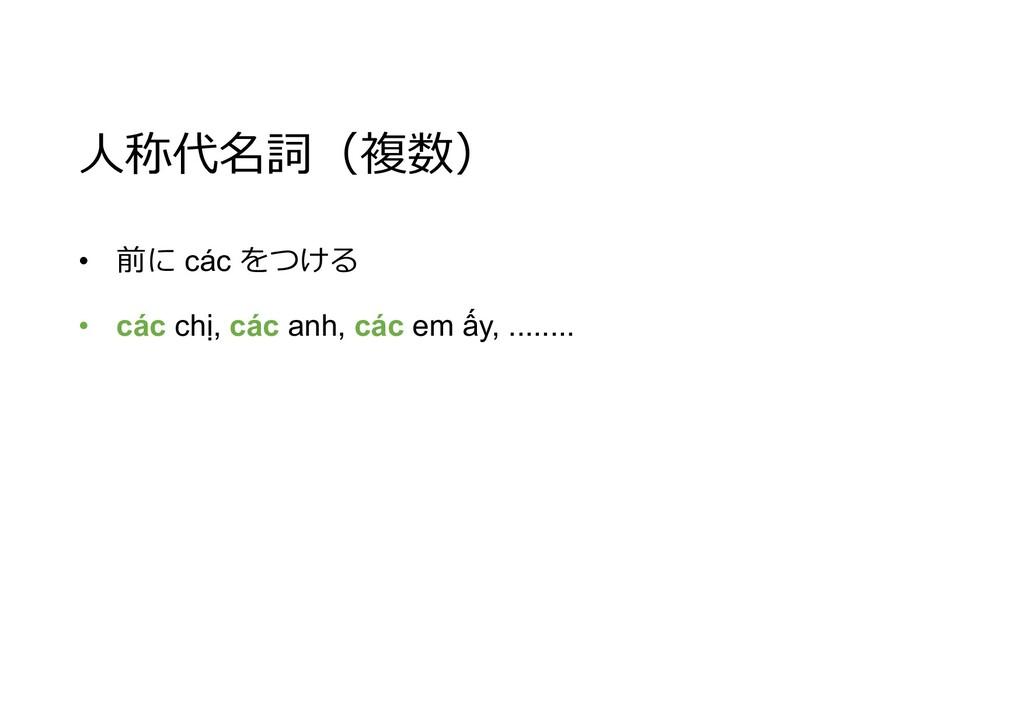 人称代名詞(複数) • 前に các をつける • các chị, các anh, các...