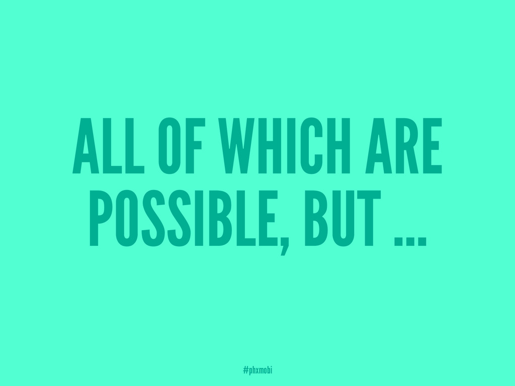 ALL OF WHICH ARE POSSIBLE, BUT ... #phxmobi