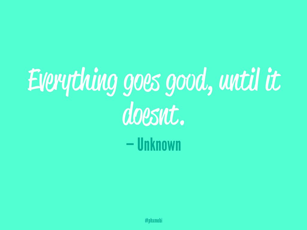 Everything goes good, until it doesnt. — Unknow...