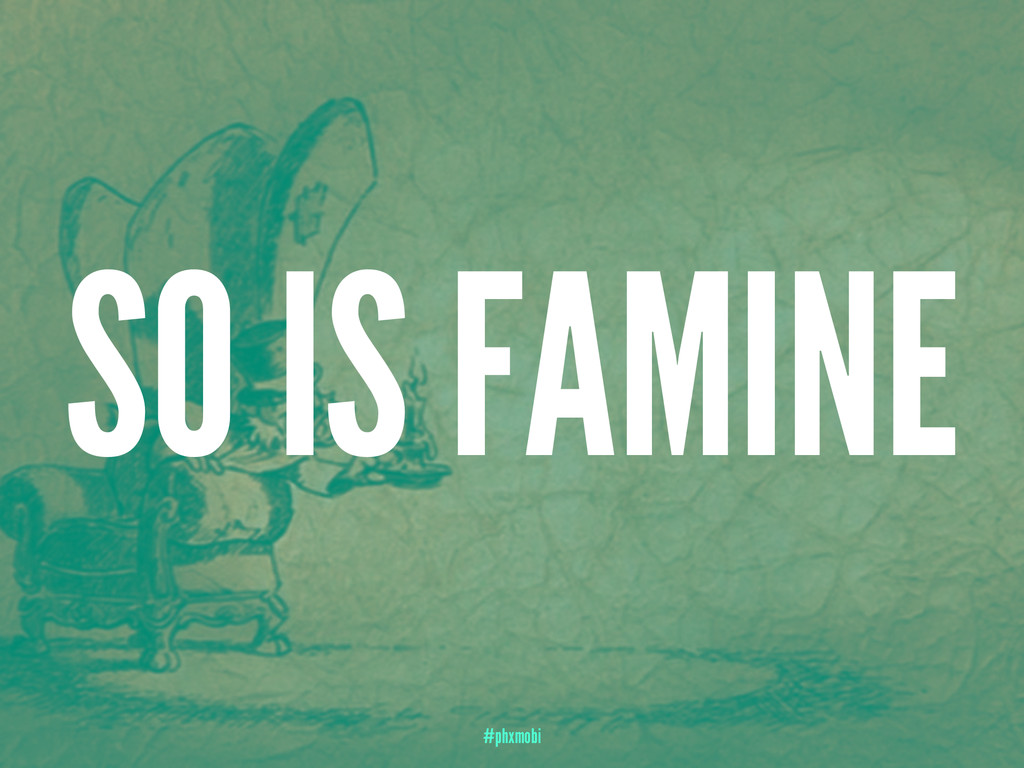 SO IS FAMINE #phxmobi